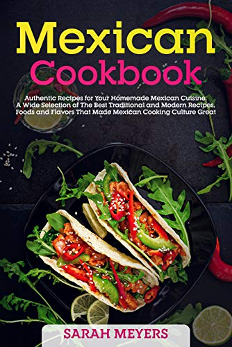 Mexican Cookbook: Authentic Recipes for Your Homemade Mexican Cuisine. A Wide Selection of The Best Traditional and Modern Recipes, Foods and Flavors That Made Mexican Cooking Culture Great