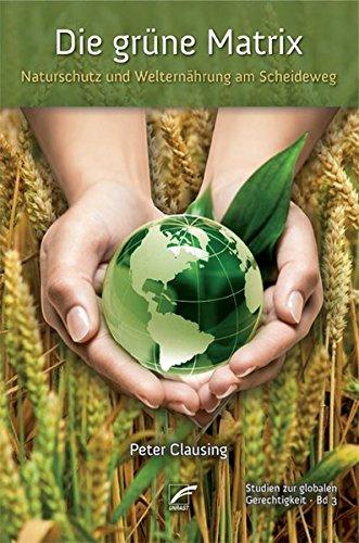 Die grüne Matrix: Naturschutz und Welternährung am Scheideweg (Studien zur globalen Gerechtigkeit)