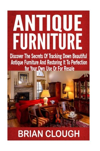 Antique Furniture: Discover The Secrets Of Tracking Down Beautiful Antique Furniture And Restoring It To Perfection for Your Own Use Or For Resale