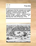 A Catalogue of All the Valuable and Capital Collection of Prints, Books of Prints, and Drawings, of That Eminent Collector Francis Grose, ... Which ... Will Be Sold by Auction, by Mr. Langford and Son, ... on Monday the 12th of February 1770, ..., See Notes Multiple Contributors, 1171229550