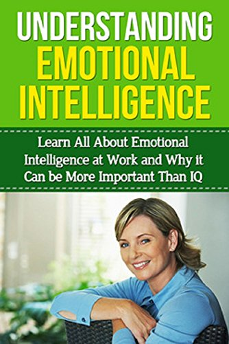 Understanding Emotional Intelligence: Learn all about emotional intelligence at work and why it can be more important than IQ