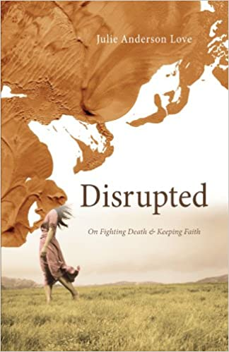 Disrupted: On Fighting Death and Keeping Faith