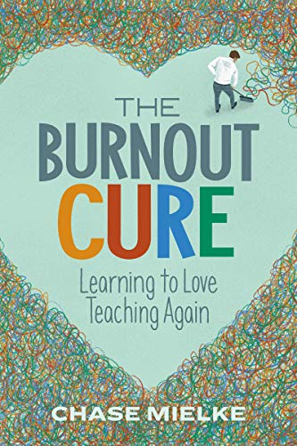 The Burnout Cure: Learning to Love Teaching Again by [Mielke, Chase]