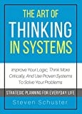 The Art Of Thinking In Systems: Improve Your Logic, Think More Critically, And Use Proven Systems To Solve Your Problems  - Strategic Planning For Everyday Life