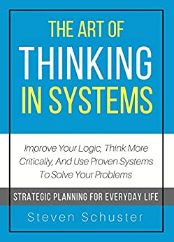 The Art Of Thinking In Systems: Improve Your Logic, Think More Critically, And Use Proven Systems To Solve Your Problems  - Strategic Planning For Everyday Life by [Schuster, Steven]