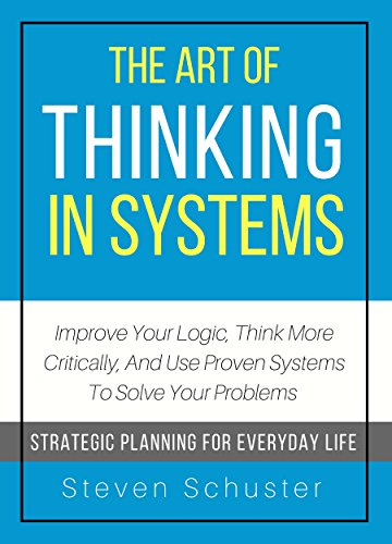 The Art Of Thinking In Systems: Improve Your Logic, Think More Critically, And Use Proven Systems To Solve Your Problems  - Strategic Planning For Everyday Life cover