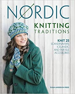Nordic Knitting Traditions: Knit 25 Scandinavian, Icelandic and Fair Isle Acc...