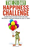 The 21-Day Happiness Challenge: learn how to love your life and become a happier person in just 21 days (21-Day Challenges) (Volume 5)