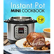 Instant Pot Mini Cookbook: 100 Perfectly Portioned Recipes for all Mini Instant Pot 3 Quart Models