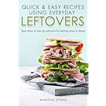 Quick & Easy Recipes Using Everyday Leftovers: Tasty Ways to Use Up Leftovers So Nothing Goes to Waste