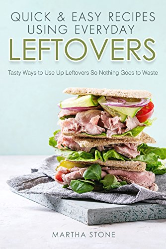 Quick & Easy Recipes Using Everyday Leftovers: Tasty Ways to Use Up Leftovers So Nothing Goes to Waste by Martha Stone