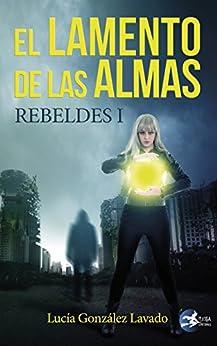 El lamento de las almas: Rebeldes 1 (Spanish Edition) by [González Lavado, Lucía ]