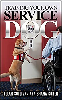 Training Your Own Service Dog: Step by Step Instructions with 30 Day Intensive Training Program to Get You Started by [Sullivan, Lelah, Cohen, AKA Shana]