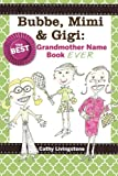 Bubbe, Mimi & Gigi: The Best Grandmother Name Book Ever: The Best Grandmother Name Book Ever (Volume 1)
