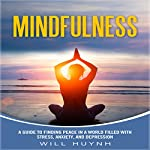 Mindfulness: A Guide to Finding Peace in a World Filled with Stress, Anxiety, and Depression | Will Huynh