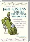 Jane Austens Ratgeber für moderne Lebenskrisen: Antworten auf die brennenden Fragen zu Leben, Liebe, Glück (und was Frau dabei trägt)