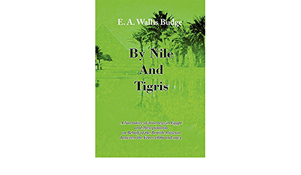 By Nile And Tigris A Narrative Of Journeys In Egypt And Mesopotamia On Behalf Of The British Museum Between The Years 1886 And 1913 1920 Budge E A Wallis 9781843822196 Amazon Com Books
