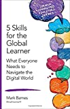 5 Skills for the Global Learner: What Everyone Needs to Navigate the Digital World (Corwin Connected Educators Series)