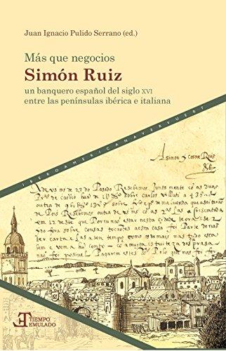 Más que negocios: Simón Ruiz, un banquero español del siglo XVI entre las penínsulas ibérica e italiana (Spanish Edition)