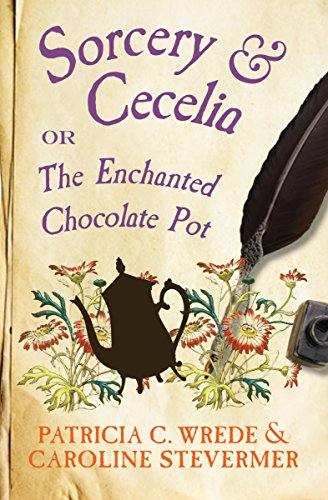 Sorcery & Cecelia: Or, The Enchanted Chocolate Pot (The Cecelia and Kate Novels Book 1) by [Wrede, Patricia C., Stevermer, Caroline]