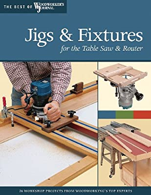 Jigs & Fixtures for the Table Saw & Router: Get the Most from Your Tools with Shop Projects from Woodworking's Top Experts (Best of The Woodworker's Journal) by Fox Chapel Publishing