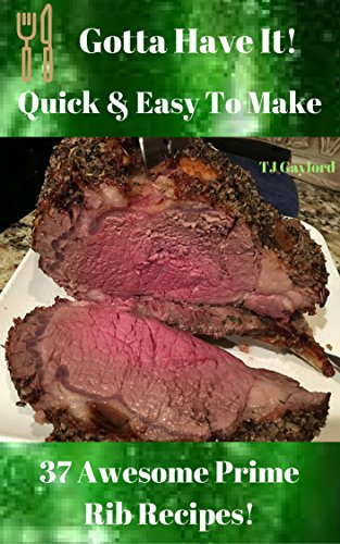 Rib Recipes Prime (Gotta Have It Quick & Easy To Make 37 Awesome Prime Rib Recipes!)