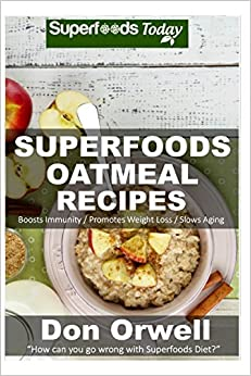 Superfoods Oatmeal Recipes: Over 25 Quick and Easy Gluten Free Low Cholesterol Whole Foods Recipes full of Antioxidants and Phytochemicals: Volume 100 (Natural Weight Loss Transformation)