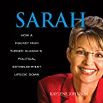 Sarah: How a Hockey Mom Turned Alaska's Political Establishment Upside Down | Kaylene Johnson