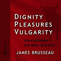 DIGNITY, PLEASURES, VULGARITY: PHILOSOPHY + ANIMAL RIGHTS