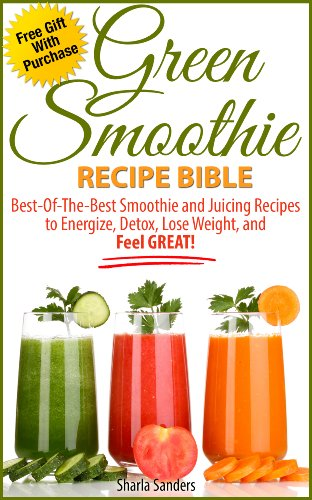 (Green Smoothie Recipe Bible: Best-Of-The-Best Smoothie And Juicing Recipes To Energize, Detox, Lose Weight, And Feel GREAT!)