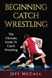 Catch Wrestling: The Ultimate Guide To Beginning Catch Wrestling