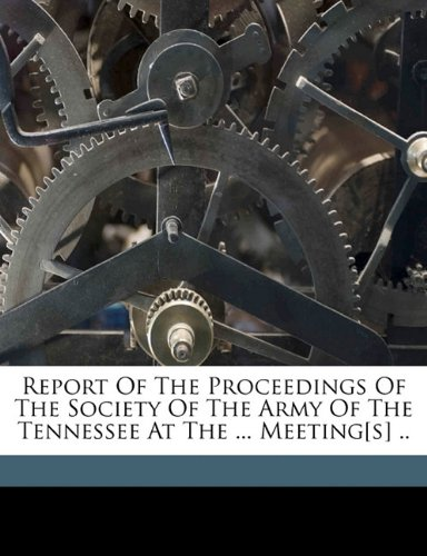 Report of the proceedings of the Society of the Army of the Tennessee at the ... meeting[s] .. pdf