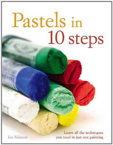 Pastels in 10 Steps: Learn All the Techniques You Need in Just One Painting