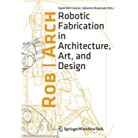 Rob Arch 2012: Robotic Fabrication in Architecture, Art and Design