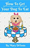 How To Get Your Dog To Eat: A Pet Parent's Guide to Picky Eating (Happy Healthy Dogs Book 2)