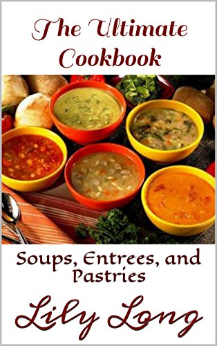 The Ultimate Cookbook: Soups, Entrees, and Pastries by Lily Long