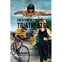 Creation du Triathlete Ultime: Apprendre les Secrets et les Astuces Utilises par les Meilleurs Triathletes Professionnels et les Entraineurs pour Ameliorer votre Athletisme, votre Resistance, votre Nutrition et votre Tenacite Mentale