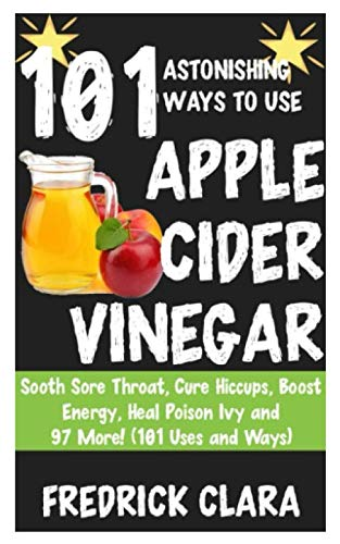 101 Astonishing Ways to Use Apple Cider: Sooth Sore Throat, Cure Hiccups, Boost Energy, Heal Poison Ivy and 97 More! (101 Uses and Ways) by Fredrick Clara