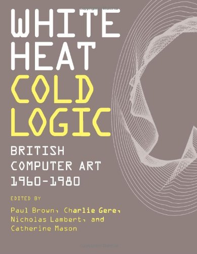 White Heat Cold Logic: British Computer Art 1960–1980 (Leonardo Book Series)