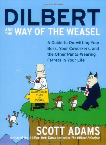 By Scott Adams Dilbert and the Way of the Weasel: A Guide to Outwitting Your Boss, Your Coworkers, and the Other Pa (1 Reprint)