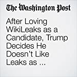 After Loving WikiLeaks as a Candidate, Trump Decides He Doesn't Like Leaks as President | Jenna Johnson,Ashley Parker