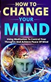 img - for How to Change Your Mind: Using Meditation To Control Your Thoughts And Achieve Peace Of Mind book / textbook / text book