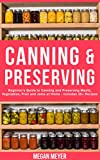 Canning And Preserving: Beginner's Guide to Canning and Preserving Meats, Vegetables, Fruits And Jams at Home for Long-Term Storage, to Save You Time and Prepare Your Pantry for Survival
