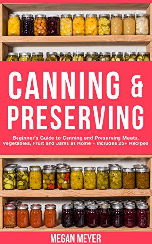 Canning And Preserving: Beginner's Guide to Canning and Preserving Meats, Vegetables, Fruits And Jams at Home for Long-Term Storage, to Save You Time and Prepare Your Pantry for Survival by [Meyer, Megan]