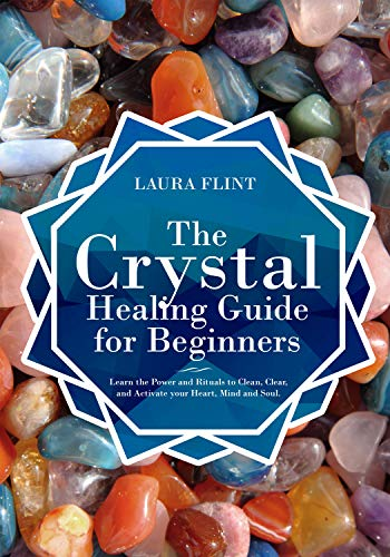 The Crystal Healing Guide for Beginners: Learn the Power and Rituals to Clean, Clear, and Activate Your Heart, Mind, and Soul