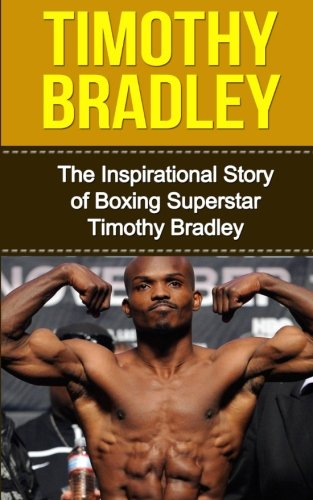 Timothy Bradley: The Inspirational Story of Boxing Superstar Timothy Bradley (Timothy Bradley Unauthorized Biography, California, Boxing Books)