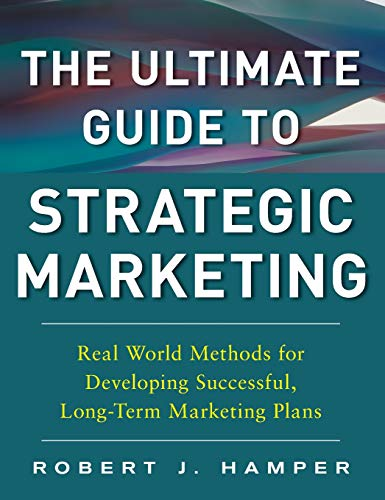 The Ultimate Guide to Strategic Marketing: Real World Methods for Developing Successful, Long-term Marketing - World Guide Real