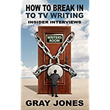 How To Break In To TV Writing: Insider Interviews (TV Writer Podcast Transcripts Book 1)