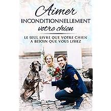 L'art d'aimer inconditionnellement votre chien: Le seul livre que votre chien a besoin que vous lisiez (French Edition)