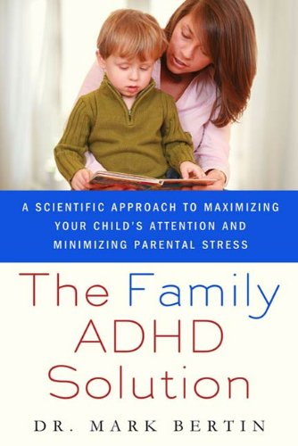 The Family ADHD Solution: A Scientific Approach to Maximizing Your Child's Attention and Minimizing Parental Stress by [Bertin MD, Mark]